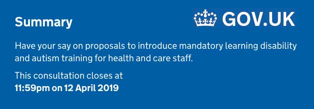 Summary  Have your say on proposals to introduce mandatory learning disability and autism training for health and care staff.  This consultation closes at 11:59pm on 12 April 2019